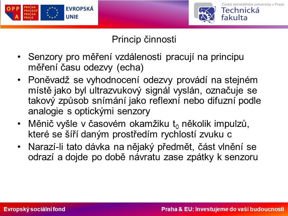 Evropský sociální fond Praha & EU: Investujeme do vaší budoucnosti Princip činnosti Senzory pro měření vzdálenosti pracují na principu měření času odezvy (echa) Poněvadž se vyhodnocení odezvy provádí na stejném místě jako byl ultrazvukový signál vyslán, označuje se takový způsob snímání jako reflexní nebo difuzní podle analogie s optickými senzory Měnič vyšle v časovém okamžiku t 0 několik impulzů, které se šíří daným prostředím rychlostí zvuku c Narazí-li tato dávka na nějaký předmět, část vlnění se odrazí a dojde po době návratu zase zpátky k senzoru
