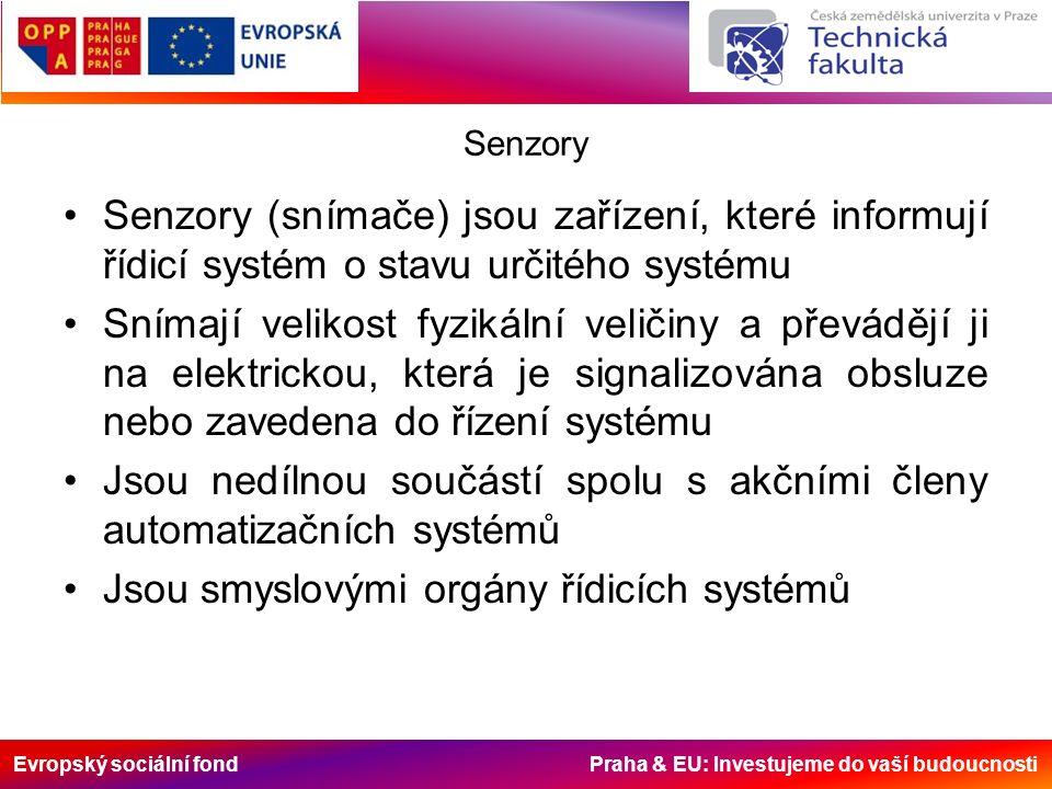 Evropský sociální fond Praha & EU: Investujeme do vaší budoucnosti Senzory Senzory (snímače) jsou zařízení, které informují řídicí systém o stavu určitého systému Snímají velikost fyzikální veličiny a převádějí ji na elektrickou, která je signalizována obsluze nebo zavedena do řízení systému Jsou nedílnou součástí spolu s akčními členy automatizačních systémů Jsou smyslovými orgány řídicích systémů
