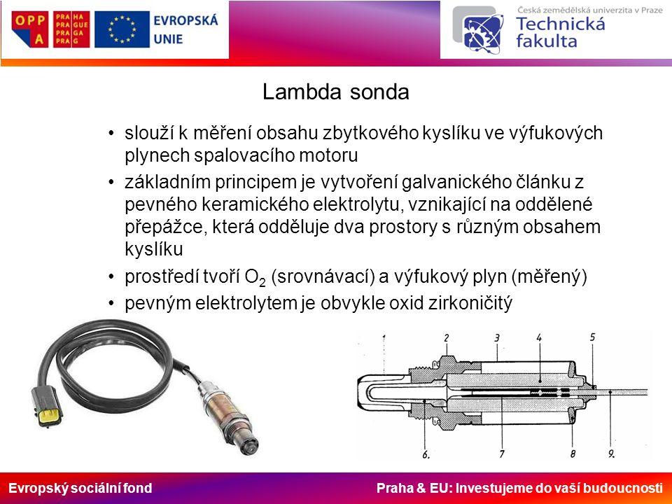 Evropský sociální fond Praha & EU: Investujeme do vaší budoucnosti Lambda sonda slouží k měření obsahu zbytkového kyslíku ve výfukových plynech spalovacího motoru základním principem je vytvoření galvanického článku z pevného keramického elektrolytu, vznikající na oddělené přepážce, která odděluje dva prostory s různým obsahem kyslíku prostředí tvoří O 2 (srovnávací) a výfukový plyn (měřený) pevným elektrolytem je obvykle oxid zirkoničitý
