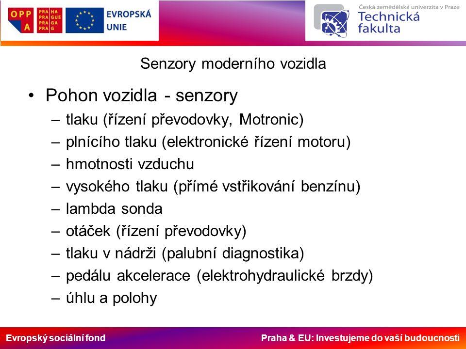 Evropský sociální fond Praha & EU: Investujeme do vaší budoucnosti Senzory moderního vozidla Pohon vozidla - senzory –tlaku (řízení převodovky, Motronic) –plnícího tlaku (elektronické řízení motoru) –hmotnosti vzduchu –vysokého tlaku (přímé vstřikování benzínu) –lambda sonda –otáček (řízení převodovky) –tlaku v nádrži (palubní diagnostika) –pedálu akcelerace (elektrohydraulické brzdy) –úhlu a polohy