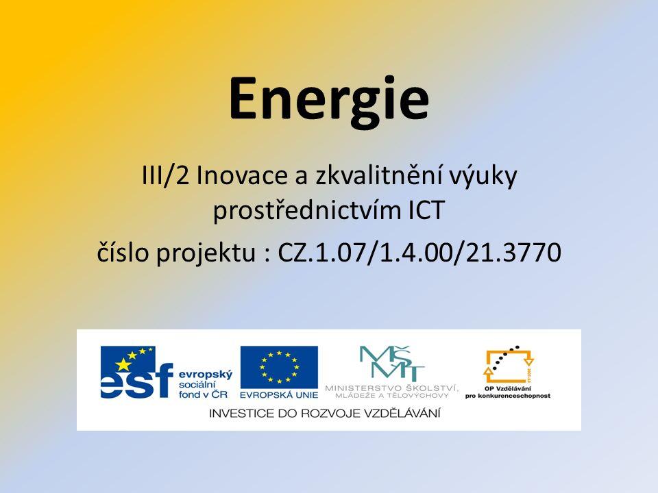 Energie III/2 Inovace a zkvalitnění výuky prostřednictvím ICT číslo projektu : CZ.1.07/1.4.00/21.3770
