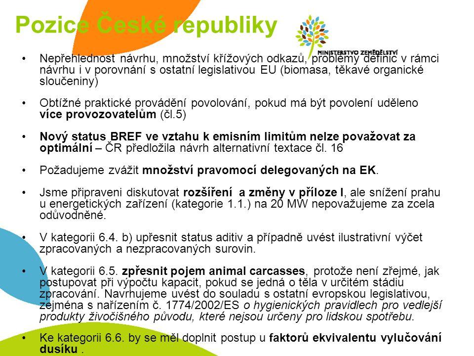 Pozice České republiky Nepřehlednost návrhu, množství křížových odkazů, problémy definic v rámci návrhu i v porovnání s ostatní legislativou EU (biomasa, těkavé organické sloučeniny) Obtížné praktické provádění povolování, pokud má být povolení uděleno více provozovatelům (čl.5) Nový status BREF ve vztahu k emisním limitům nelze považovat za optimální – ČR předložila návrh alternativní textace čl.