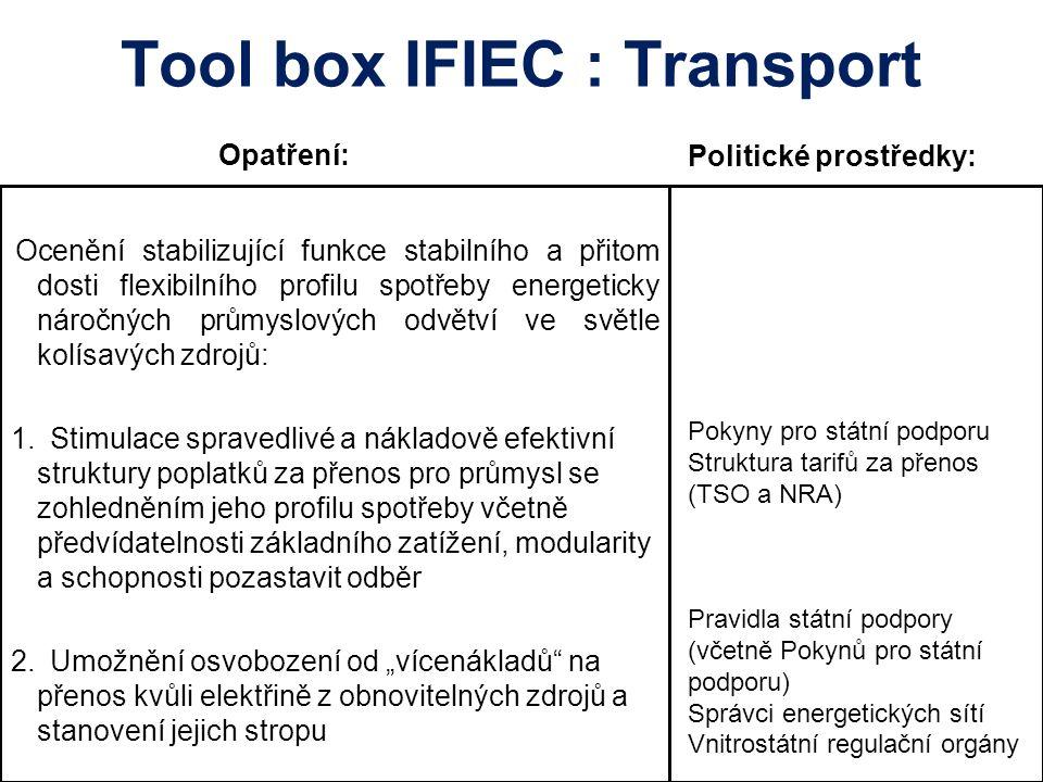 Tool box IFIEC : Transport Opatření: Ocenění stabilizující funkce stabilního a přitom dosti flexibilního profilu spotřeby energeticky náročných průmyslových odvětví ve světle kolísavých zdrojů: 1.Stimulace spravedlivé a nákladově efektivní struktury poplatků za přenos pro průmysl se zohledněním jeho profilu spotřeby včetně předvídatelnosti základního zatížení, modularity a schopnosti pozastavit odběr 2.