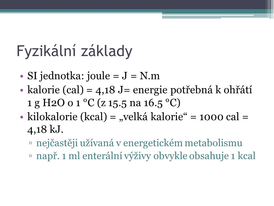 """Fyzikální základy SI jednotka: joule = J = N.m kalorie (cal) = 4,18 J= energie potřebná k ohřátí 1 g H2O o 1 °C (z 15.5 na 16.5 °C) kilokalorie (kcal) = """"velká kalorie = 1000 cal = 4,18 kJ."""