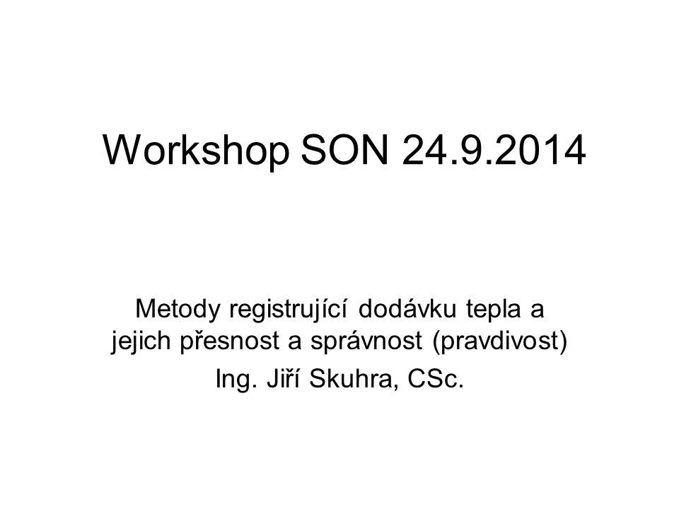 Workshop SON 24.9.2014 Metody registrující dodávku tepla a jejich přesnost a správnost (pravdivost) Ing.