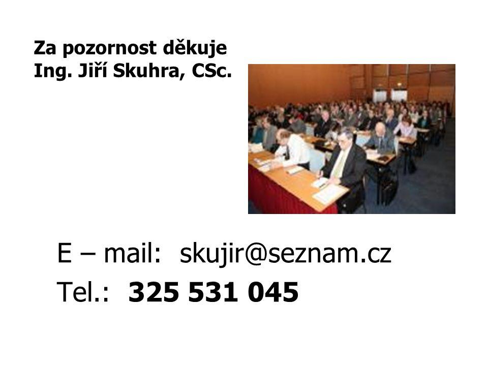 E – mail: skujir@seznam.cz Tel.: 325 531 045 Za pozornost děkuje Ing. Jiří Skuhra, CSc.