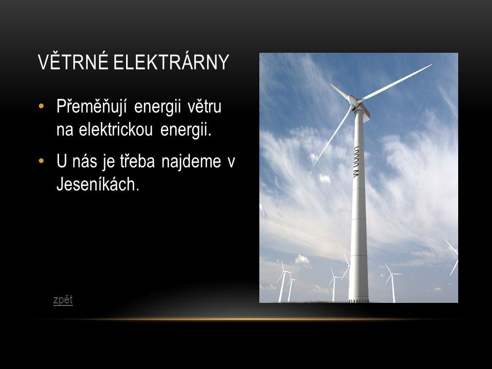 VĚTRNÉ ELEKTRÁRNY Přeměňují energii větru na elektrickou energii. U nás je třeba najdeme v Jeseníkách. zpět