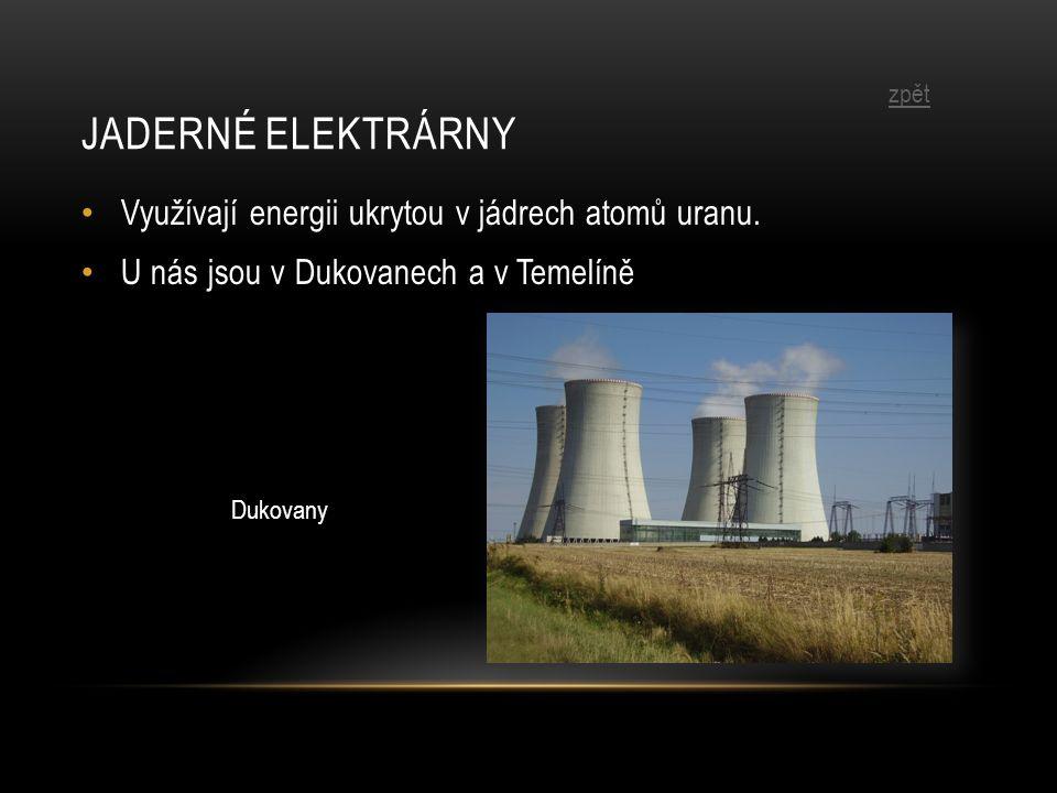 JADERNÉ ELEKTRÁRNY Využívají energii ukrytou v jádrech atomů uranu. U nás jsou v Dukovanech a v Temelíně Dukovany zpět
