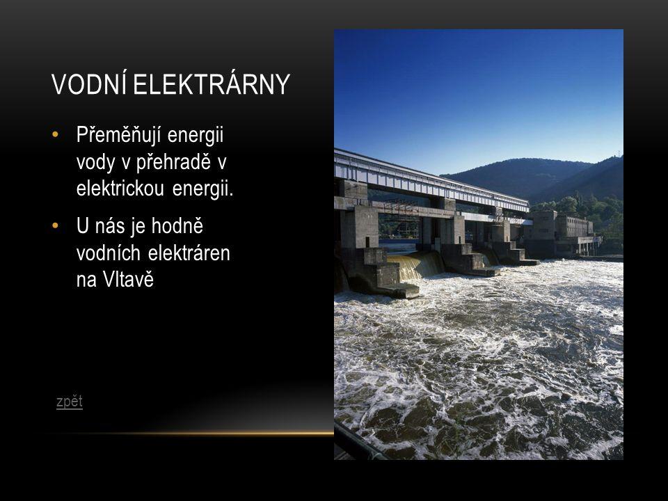 VODNÍ ELEKTRÁRNY Přeměňují energii vody v přehradě v elektrickou energii. U nás je hodně vodních elektráren na Vltavě zpět
