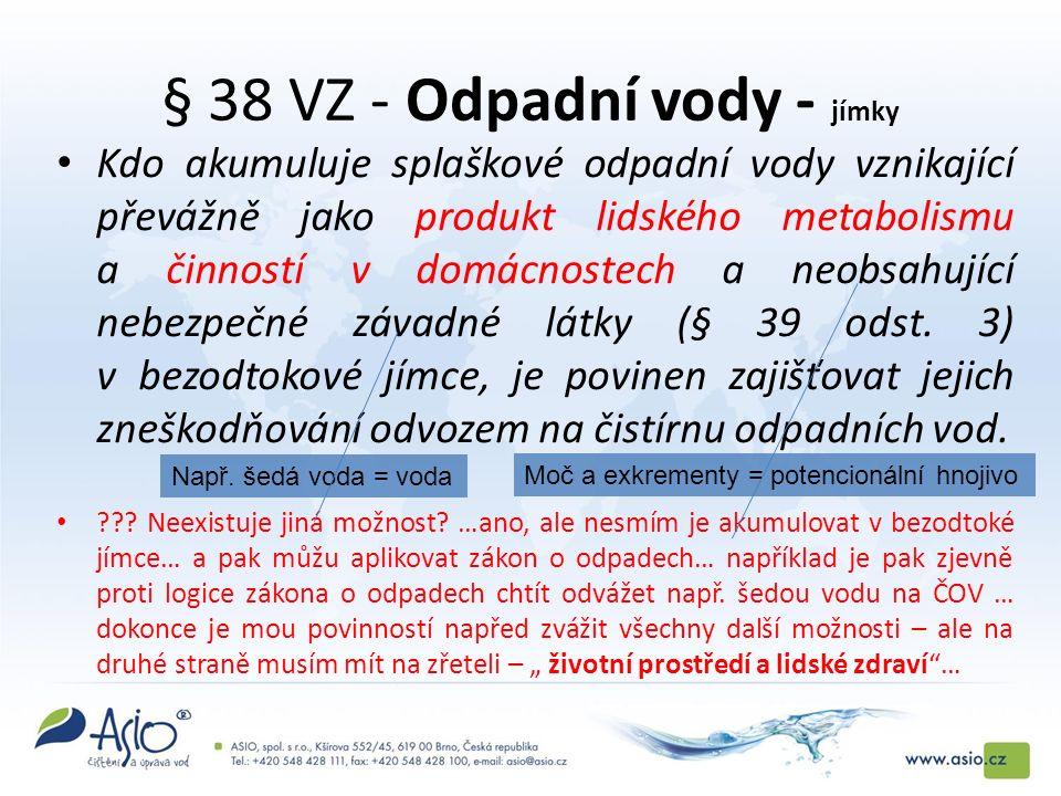§ 38 VZ - Odpadní vody - jímky Kdo akumuluje splaškové odpadní vody vznikající převážně jako produkt lidského metabolismu a činností v domácnostech a neobsahující nebezpečné závadné látky (§ 39 odst.
