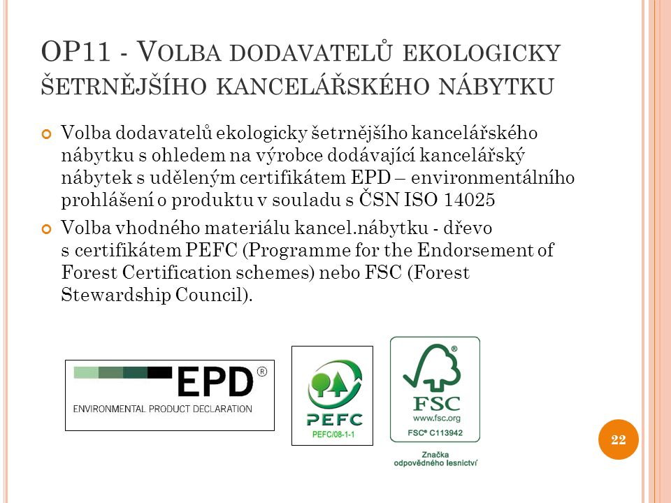 OP11 - V OLBA DODAVATELŮ EKOLOGICKY ŠETRNĚJŠÍHO KANCELÁŘSKÉHO NÁBYTKU Volba dodavatelů ekologicky šetrnějšího kancelářského nábytku s ohledem na výrobce dodávající kancelářský nábytek s uděleným certifikátem EPD – environmentálního prohlášení o produktu v souladu s ČSN ISO 14025 Volba vhodného materiálu kancel.nábytku - dřevo s certifikátem PEFC (Programme for the Endorsement of Forest Certification schemes) nebo FSC (Forest Stewardship Council).