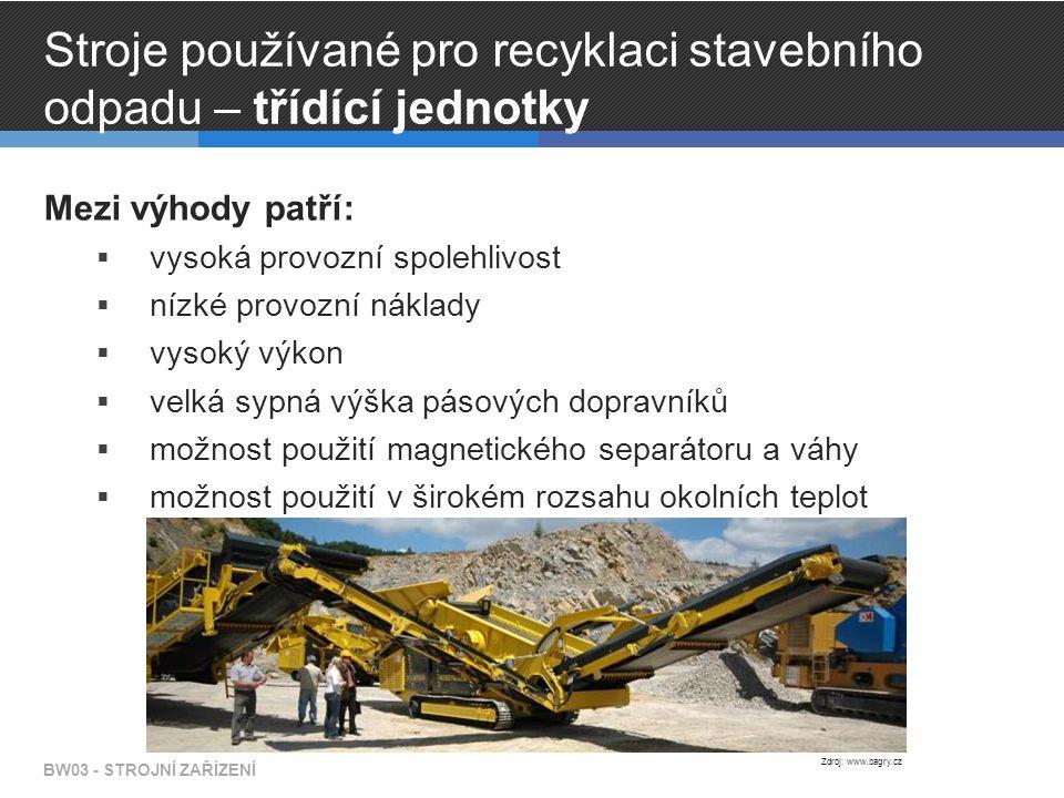 Stroje používané pro recyklaci stavebního odpadu – třídící jednotky Mezi výhody patří:  vysoká provozní spolehlivost  nízké provozní náklady  vysoký výkon  velká sypná výška pásových dopravníků  možnost použití magnetického separátoru a váhy  možnost použití v širokém rozsahu okolních teplot BW03 - STROJNÍ ZAŘÍZENÍ Zdroj: www.bagry.cz