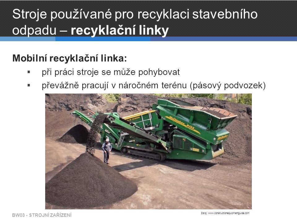 Stroje používané pro recyklaci stavebního odpadu – recyklační linky Mobilní recyklační linka:  při práci stroje se může pohybovat  převážně pracují v náročném terénu (pásový podvozek) BW03 - STROJNÍ ZAŘÍZENÍ Zdroj: www.constructionequipmentguide.com