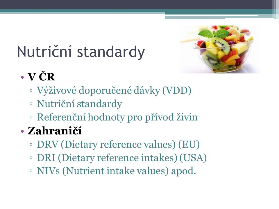 Nutriční standardy V ČR ▫Výživové doporučené dávky (VDD) ▫Nutriční standardy ▫Referenční hodnoty pro přívod živin Zahraničí ▫DRV (Dietary reference values) (EU) ▫DRI (Dietary reference intakes) (USA) ▫NIVs (Nutrient intake values) apod.