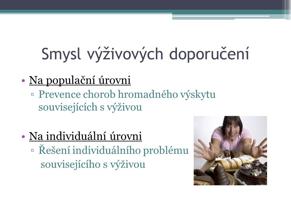 Smysl výživových doporučení Na populační úrovni ▫Prevence chorob hromadného výskytu souvisejících s výživou Na individuální úrovni ▫Řešení individuálního problému souvisejícího s výživou