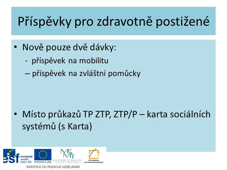 Příspěvky pro zdravotně postižené Nově pouze dvě dávky: - příspěvek na mobilitu – příspěvek na zvláštní pomůcky Místo průkazů TP ZTP, ZTP/P – karta sociálních systémů (s Karta)