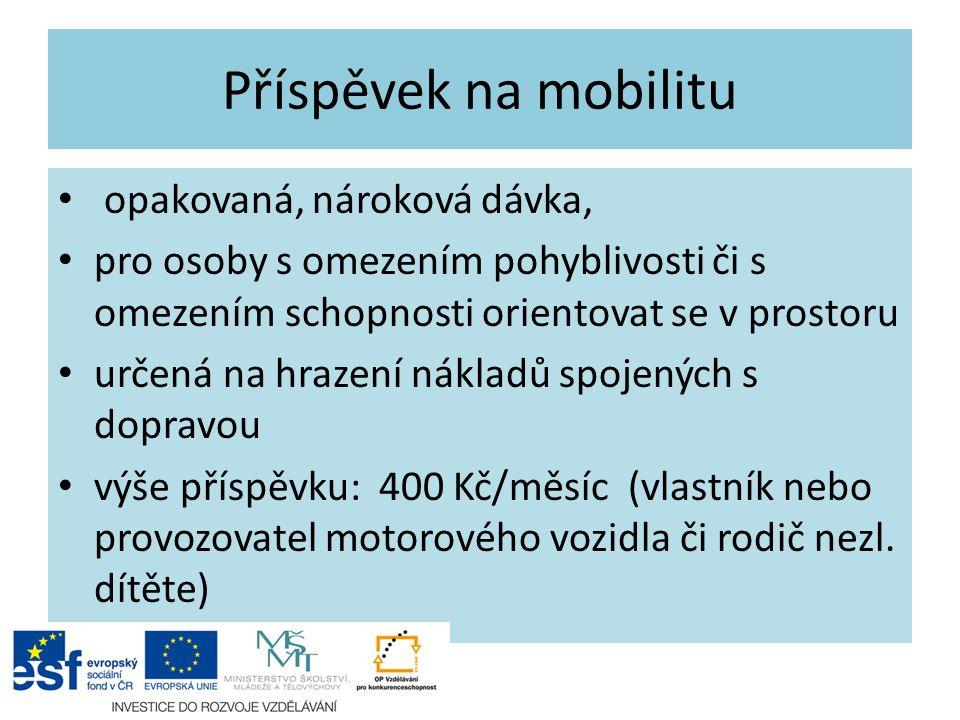 Příspěvek na mobilitu opakovaná, nároková dávka, pro osoby s omezením pohyblivosti či s omezením schopnosti orientovat se v prostoru určená na hrazení nákladů spojených s dopravou výše příspěvku: 400 Kč/měsíc (vlastník nebo provozovatel motorového vozidla či rodič nezl.