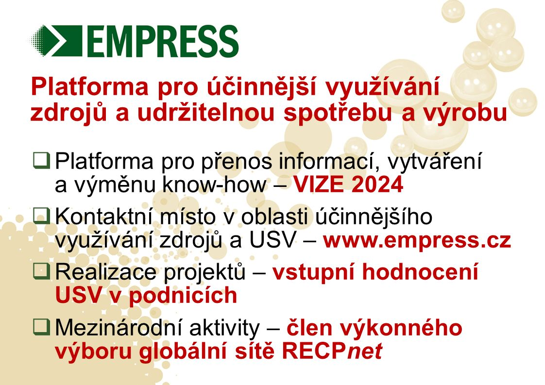 Platforma pro účinnější využívání zdrojů a udržitelnou spotřebu a výrobu  Platforma pro přenos informací, vytváření a výměnu know-how – VIZE 2024  Kontaktní místo v oblasti účinnějšího využívání zdrojů a USV – www.empress.cz  Realizace projektů – vstupní hodnocení USV v podnicích  Mezinárodní aktivity – člen výkonného výboru globální sítě RECPnet