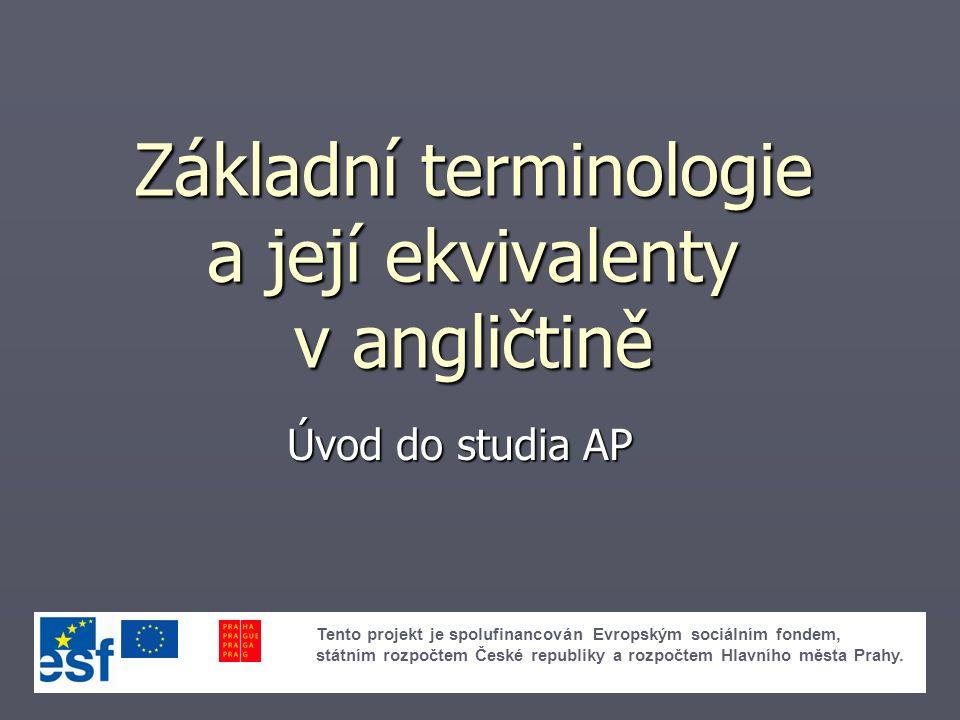 Základní terminologie a její ekvivalenty v angličtině Úvod do studia AP Tento projekt je spolufinancován Evropským sociálním fondem, státním rozpočtem České republiky a rozpočtem Hlavního města Prahy.