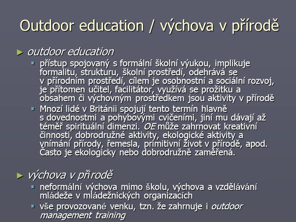 Outdoor education / výchova v přírodě ► outdoor education  přístup spojovaný s formální školní výukou, implikuje formalitu, strukturu, školní prostředí, odehrává se v přírodním prostředí, cílem je osobnostní a sociální rozvoj, je přítomen učitel, facilitátor, využívá se prožitku a obsahem či výchovným prostředkem jsou aktivity v přírodě  Mnozí lidé v Británii spojují tento termín hlavně s dovednostmi a pohybovými cvičeními, jiní mu dávají až téměř spirituální dimenzi.
