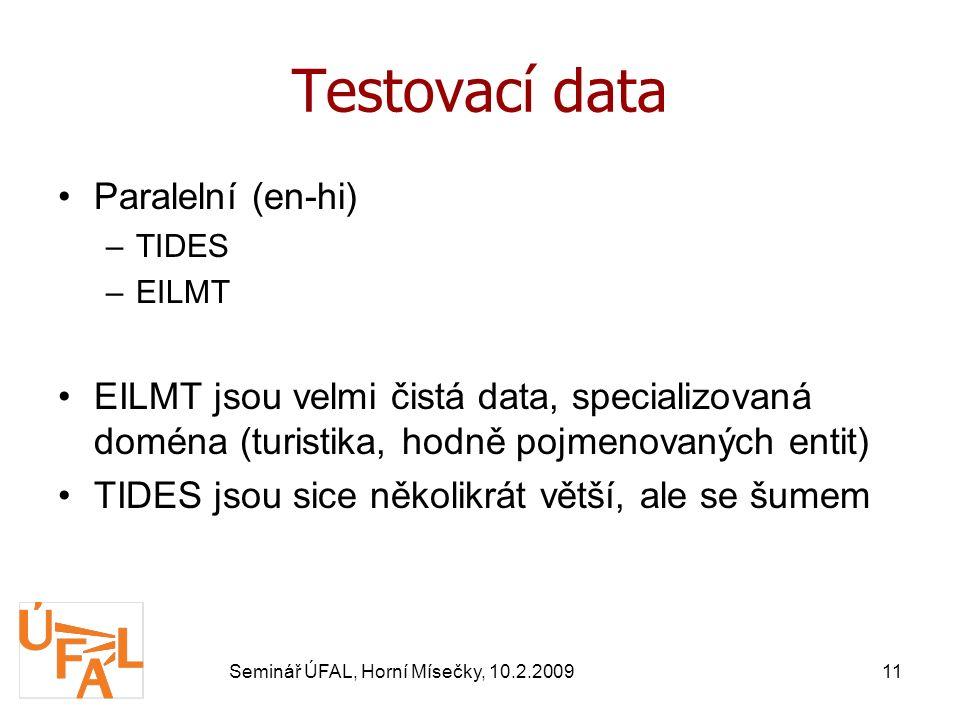 Seminář ÚFAL, Horní Mísečky, 10.2.200911 Testovací data Paralelní (en-hi) –TIDES –EILMT EILMT jsou velmi čistá data, specializovaná doména (turistika, hodně pojmenovaných entit) TIDES jsou sice několikrát větší, ale se šumem