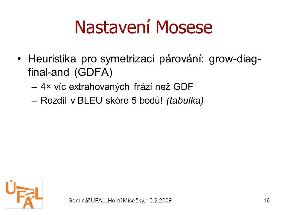 Seminář ÚFAL, Horní Mísečky, 10.2.200916 Nastavení Mosese Heuristika pro symetrizaci párování: grow-diag- final-and (GDFA) –4× víc extrahovaných frází než GDF –Rozdíl v BLEU skóre 5 bodů.