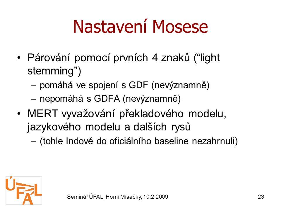 Seminář ÚFAL, Horní Mísečky, 10.2.200923 Nastavení Mosese Párování pomocí prvních 4 znaků ( light stemming ) –pomáhá ve spojení s GDF (nevýznamně) –nepomáhá s GDFA (nevýznamně) MERT vyvažování překladového modelu, jazykového modelu a dalších rysů –(tohle Indové do oficiálního baseline nezahrnuli)