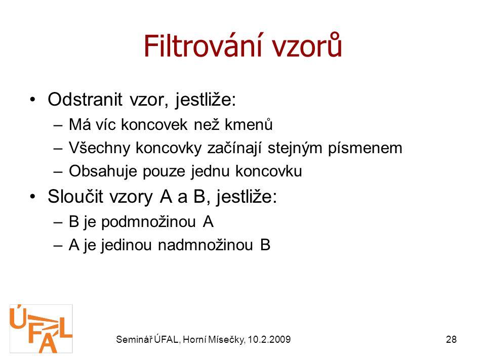 Seminář ÚFAL, Horní Mísečky, 10.2.200928 Filtrování vzorů Odstranit vzor, jestliže: –Má víc koncovek než kmenů –Všechny koncovky začínají stejným písmenem –Obsahuje pouze jednu koncovku Sloučit vzory A a B, jestliže: –B je podmnožinou A –A je jedinou nadmnožinou B