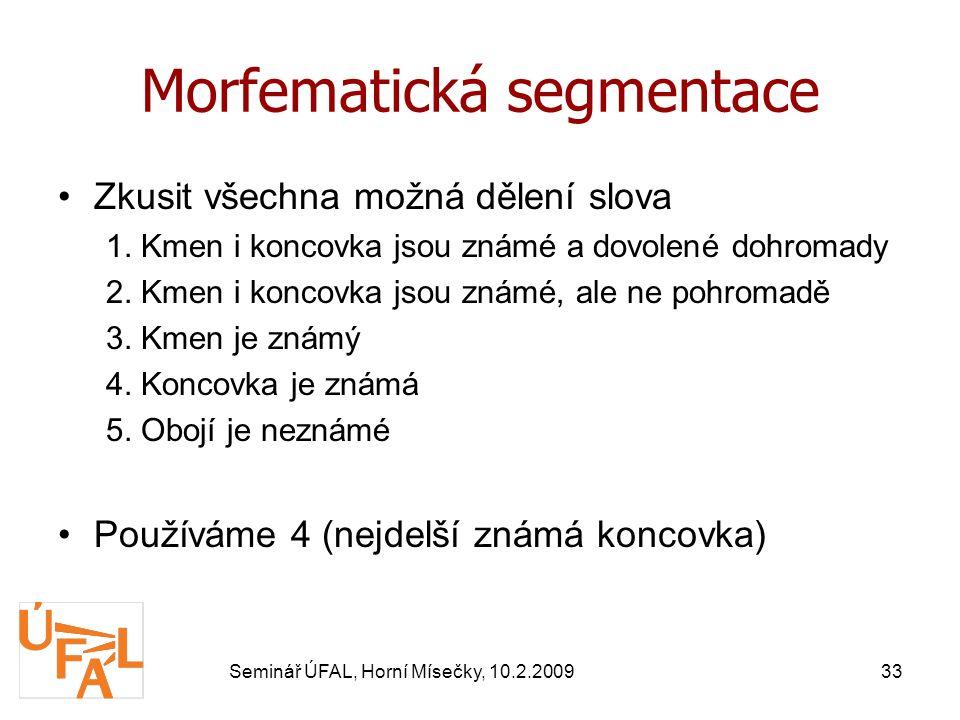 Seminář ÚFAL, Horní Mísečky, 10.2.200933 Morfematická segmentace Zkusit všechna možná dělení slova 1.