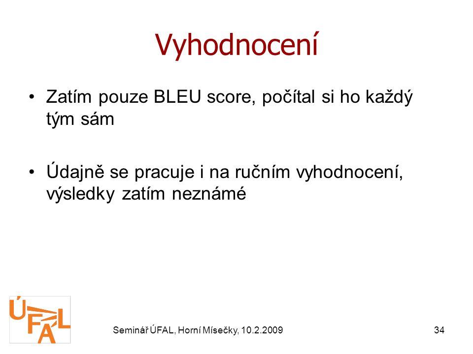 Seminář ÚFAL, Horní Mísečky, 10.2.200934 Vyhodnocení Zatím pouze BLEU score, počítal si ho každý tým sám Údajně se pracuje i na ručním vyhodnocení, výsledky zatím neznámé