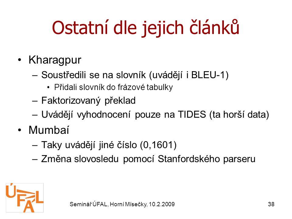 Seminář ÚFAL, Horní Mísečky, 10.2.200938 Ostatní dle jejich článků Kharagpur –Soustředili se na slovník (uvádějí i BLEU-1) Přidali slovník do frázové tabulky –Faktorizovaný překlad –Uvádějí vyhodnocení pouze na TIDES (ta horší data) Mumbaí –Taky uvádějí jiné číslo (0,1601) –Změna slovosledu pomocí Stanfordského parseru