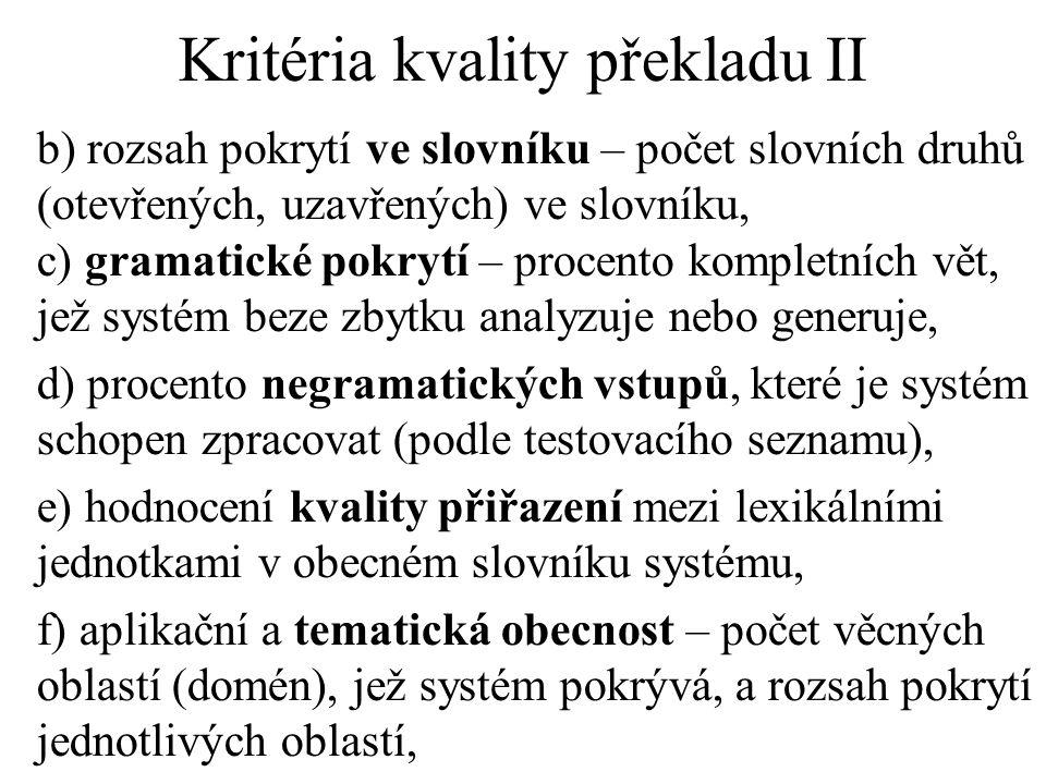 Kritéria kvality překladu II b) rozsah pokrytí ve slovníku – počet slovních druhů (otevřených, uzavřených) ve slovníku, c) gramatické pokrytí – procento kompletních vět, jež systém beze zbytku analyzuje nebo generuje, d) procento negramatických vstupů, které je systém schopen zpracovat (podle testovacího seznamu), e) hodnocení kvality přiřazení mezi lexikálními jednotkami v obecném slovníku systému, f) aplikační a tematická obecnost – počet věcných oblastí (domén), jež systém pokrývá, a rozsah pokrytí jednotlivých oblastí,