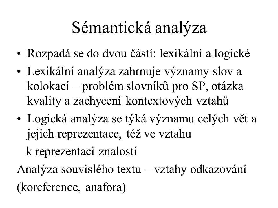 Sémantická analýza Rozpadá se do dvou částí: lexikální a logické Lexikální analýza zahrnuje významy slov a kolokací – problém slovníků pro SP, otázka kvality a zachycení kontextových vztahů Logická analýza se týká významu celých vět a jejich reprezentace, též ve vztahu k reprezentaci znalostí Analýza souvislého textu – vztahy odkazování (koreference, anafora)