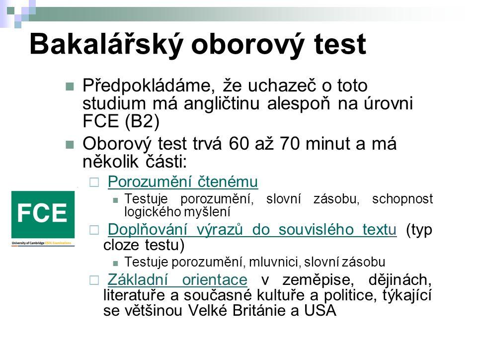 Bakalářský oborový test Předpokládáme, že uchazeč o toto studium má angličtinu alespoň na úrovni FCE (B2) Oborový test trvá 60 až 70 minut a má několik části:  Porozumění čtenémuPorozumění čtenému Testuje porozumění, slovní zásobu, schopnost logického myšlení  Doplňování výrazů do souvislého textu (typ cloze testu)Doplňování výrazů do souvislého text Testuje porozumění, mluvnici, slovní zásobu  Základní orientace v zeměpise, dějinách, literatuře a současné kultuře a politice, týkající se většinou Velké Británie a USA