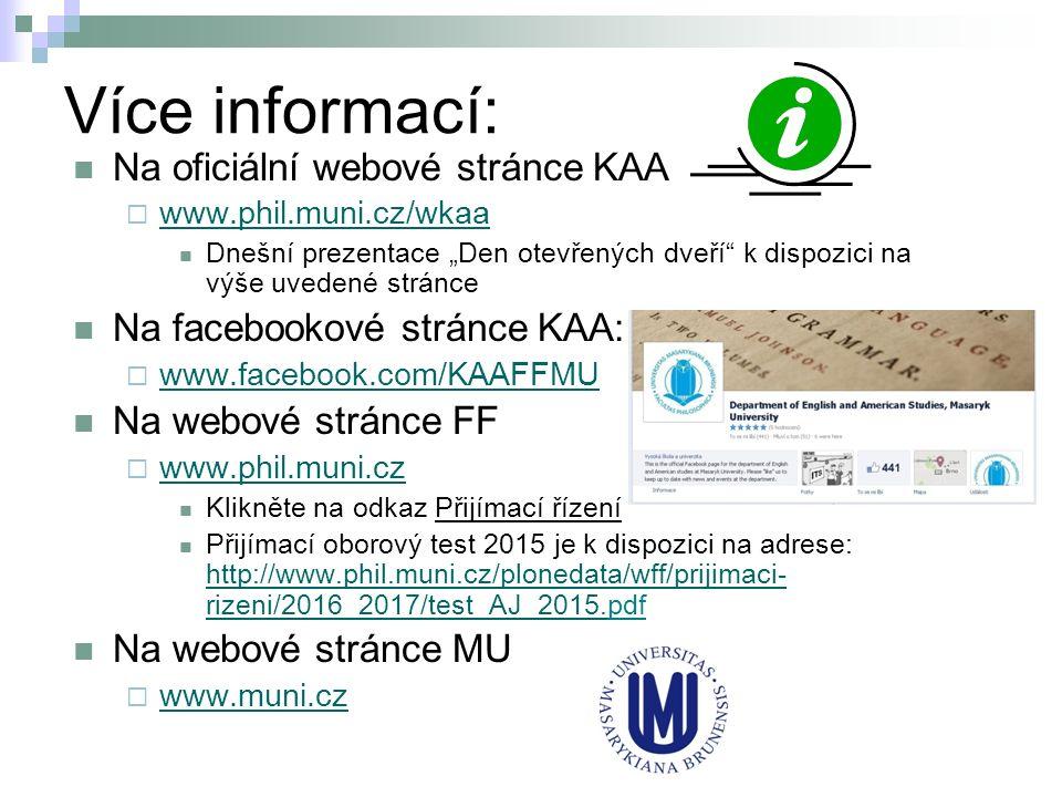 """Více informací: Na oficiální webové stránce KAA  www.phil.muni.cz/wkaa www.phil.muni.cz/wkaa Dnešní prezentace """"Den otevřených dveří k dispozici na výše uvedené stránce Na facebookové stránce KAA:  www.facebook.com/KAAFFMU www.facebook.com/KAAFFMU Na webové stránce FF  www.phil.muni.cz www.phil.muni.cz Klikněte na odkaz Přijímací řízení Přijímací oborový test 2015 je k dispozici na adrese: http://www.phil.muni.cz/plonedata/wff/prijimaci- rizeni/2016_2017/test_AJ_2015.pdf http://www.phil.muni.cz/plonedata/wff/prijimaci- rizeni/2016_2017/test_AJ_2015."""
