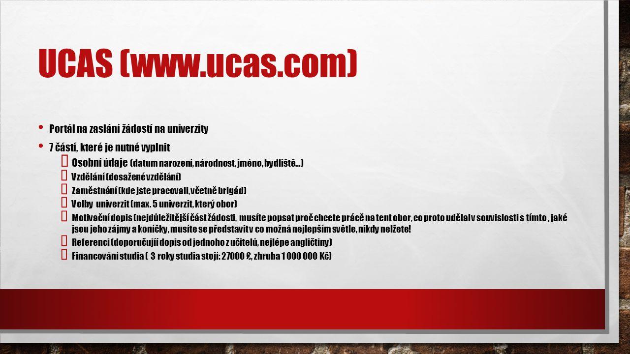 UCAS (www.ucas.com) Portál na zaslání žádostí na univerzity 7 částí, které je nutné vyplnit  Osobní údaje (datum narození, národnost, jméno, bydliště…)  Vzdělání (dosažené vzdělání)  Zaměstnání (kde jste pracovali, včetně brigád)  Volby univerzit (max.