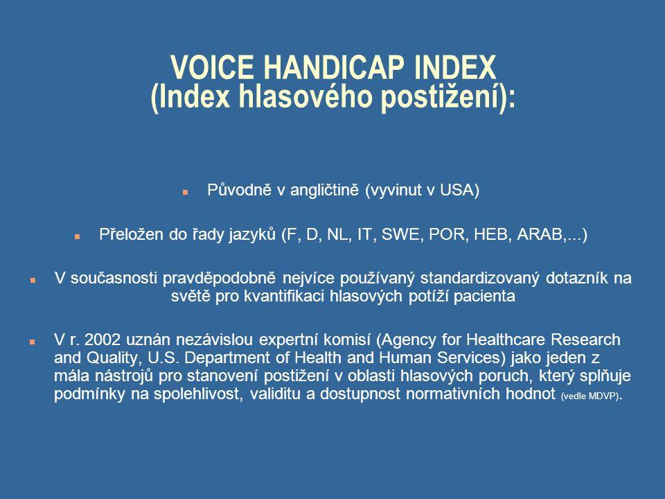 VOICE HANDICAP INDEX (Index hlasového postižení): n Původně v angličtině (vyvinut v USA) n Přeložen do řady jazyků (F, D, NL, IT, SWE, POR, HEB, ARAB,...) n V současnosti pravděpodobně nejvíce používaný standardizovaný dotazník na světě pro kvantifikaci hlasových potíží pacienta n V r.