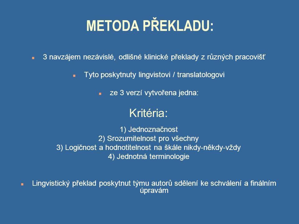 METODA PŘEKLADU: n 3 navzájem nezávislé, odlišné klinické překlady z různých pracovišť n Tyto poskytnuty lingvistovi / translatologovi n ze 3 verzí vytvořena jedna: Kritéria: 1) Jednoznačnost 2) Srozumitelnost pro všechny 3) Logičnost a hodnotitelnost na škále nikdy-někdy-vždy 4) Jednotná terminologie n Lingvistický překlad poskytnut týmu autorů sdělení ke schválení a finálním úpravám