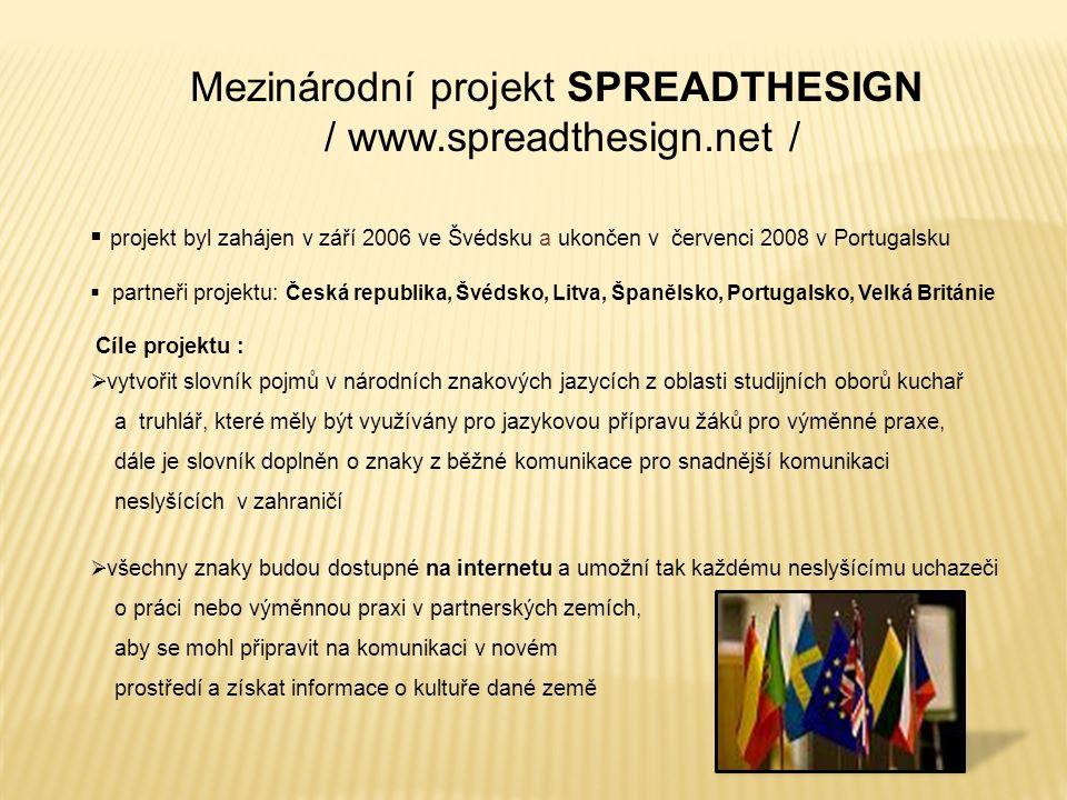 Mezinárodní projekt SPREADTHESIGN / www.spreadthesign.net /  projekt byl zahájen v září 2006 ve Švédsku a ukončen v červenci 2008 v Portugalsku  partneři projektu: Česká republika, Švédsko, Litva, Španělsko, Portugalsko, Velká Británie Cíle projektu :  vytvořit slovník pojmů v národních znakových jazycích z oblasti studijních oborů kuchař a truhlář, které měly být využívány pro jazykovou přípravu žáků pro výměnné praxe, dále je slovník doplněn o znaky z běžné komunikace pro snadnější komunikaci neslyšících v zahraničí  všechny znaky budou dostupné na internetu a umožní tak každému neslyšícímu uchazeči o práci nebo výměnnou praxi v partnerských zemích, aby se mohl připravit na komunikaci v novém prostředí a získat informace o kultuře dané země