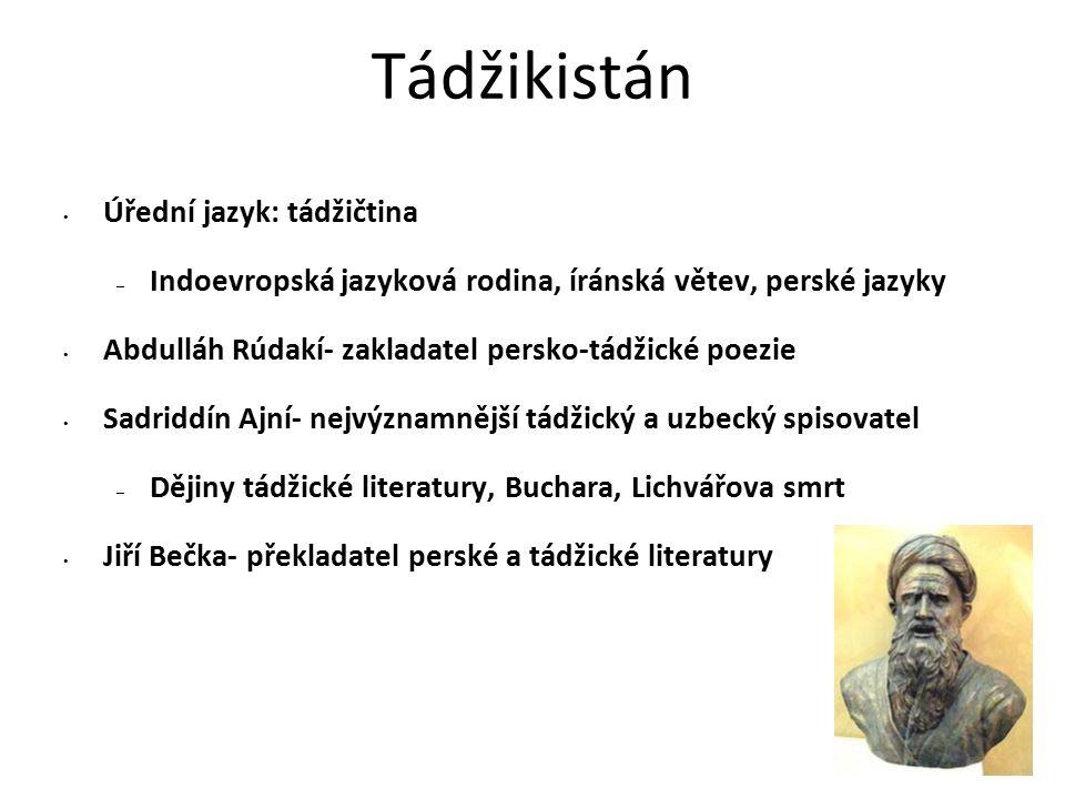 Tádžikistán Úřední jazyk: tádžičtina – Indoevropská jazyková rodina, íránská větev, perské jazyky Abdulláh Rúdakí- zakladatel persko-tádžické poezie Sadriddín Ajní- nejvýznamnější tádžický a uzbecký spisovatel – Dějiny tádžické literatury, Buchara, Lichvářova smrt Jiří Bečka- překladatel perské a tádžické literatury