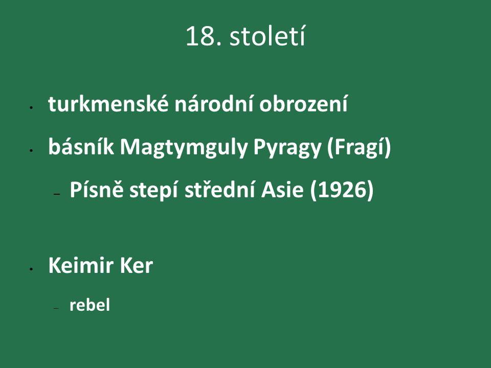 18. století turkmenské národní obrození básník Magtymguly Pyragy (Fragí) – Písně stepí střední Asie (1926) Keimir Ker – rebel