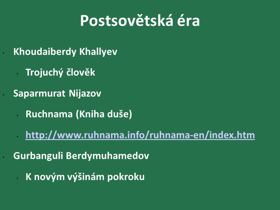 Postsovětská éra Khoudaiberdy Khallyev Trojuchý člověk Saparmurat Nijazov Ruchnama (Kniha duše) http://www.ruhnama.info/ruhnama-en/index.htm Gurbanguli Berdymuhamedov K novým výšinám pokroku