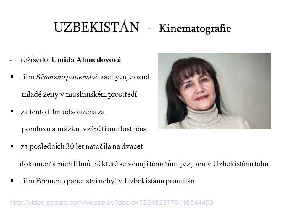 UZBEKISTÁN - Kinematografie  režisérka Umida Ahmedovová  film Břemeno panenství, zachycuje osud mladé ženy v muslimském prostředí  za tento film odsouzena za pomluvu a urážku, vzápětí omilostněna  za posledních 30 let natočila na dvacet dokumentárních filmů, některé se věnují tématům, jež jsou v Uzbekistánu tabu  film Břemeno panenství nebyl v Uzbekistánu promítán http://video.google.com/videoplay docid=7331823776116544493