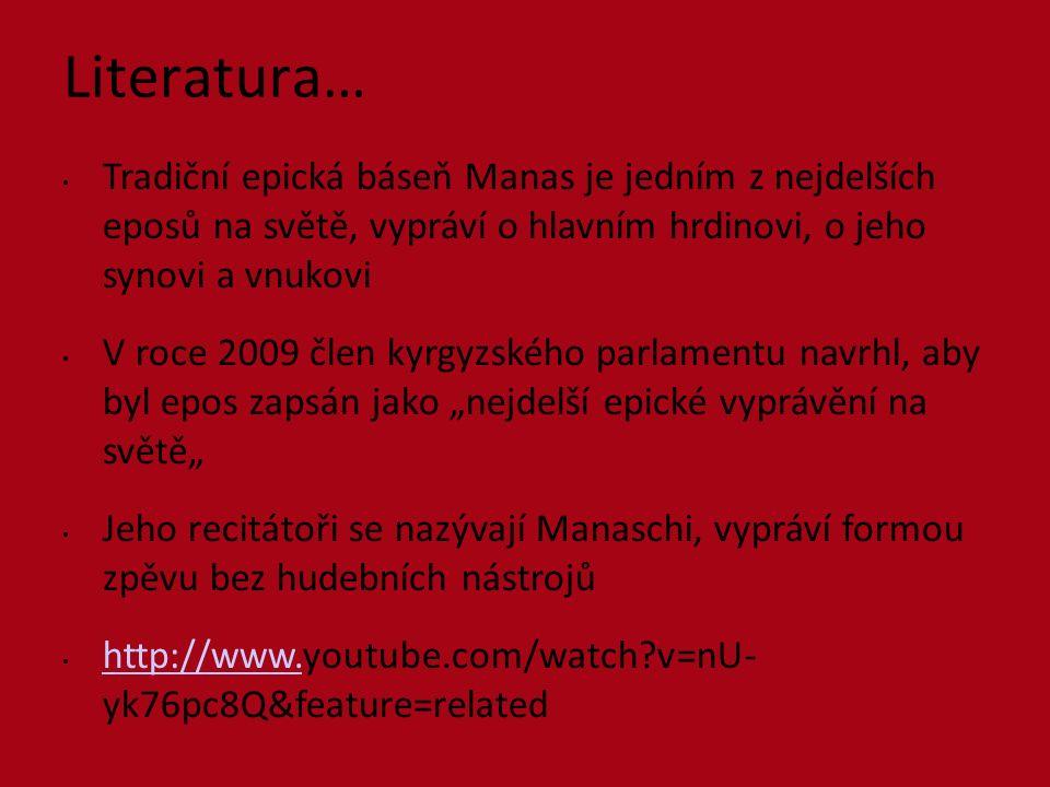 """Literatura… Tradiční epická báseň Manas je jedním z nejdelších eposů na světě, vypráví o hlavním hrdinovi, o jeho synovi a vnukovi V roce 2009 člen kyrgyzského parlamentu navrhl, aby byl epos zapsán jako """"nejdelší epické vyprávění na světě"""" Jeho recitátoři se nazývají Manaschi, vypráví formou zpěvu bez hudebních nástrojů http://www.youtube.com/watch v=nU- yk76pc8Q&feature=related http://www."""