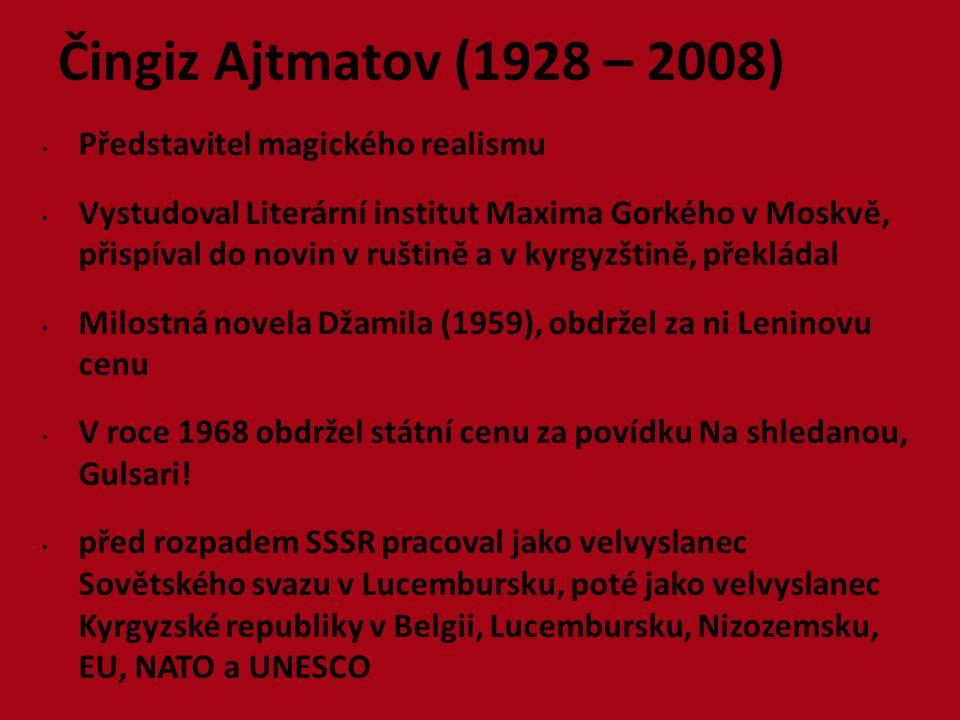 Čingiz Ajtmatov (1928 – 2008) Představitel magického realismu Vystudoval Literární institut Maxima Gorkého v Moskvě, přispíval do novin v ruštině a v kyrgyzštině, překládal Milostná novela Džamila (1959), obdržel za ni Leninovu cenu V roce 1968 obdržel státní cenu za povídku Na shledanou, Gulsari.