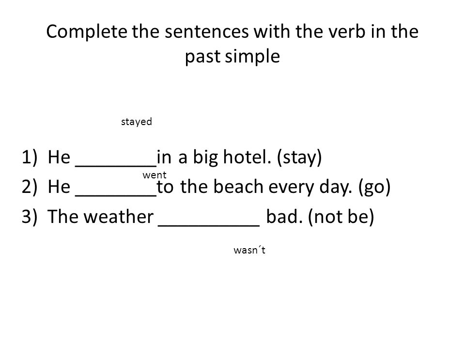 Complete the sentences with the verb in the past simple 1)He ________in a big hotel. (stay) 2)He ________to the beach every day. (go) 3)The weather __