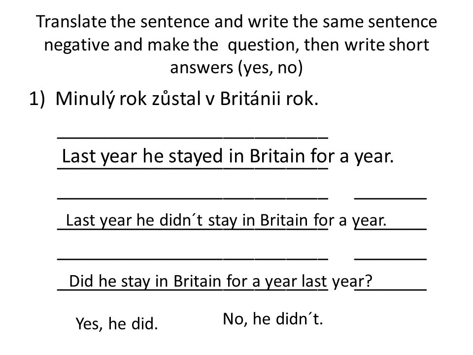 Translate the sentence and write the same sentence negative and make the question, then write short answers (yes, no) 1)Minulý rok zůstal v Británii r