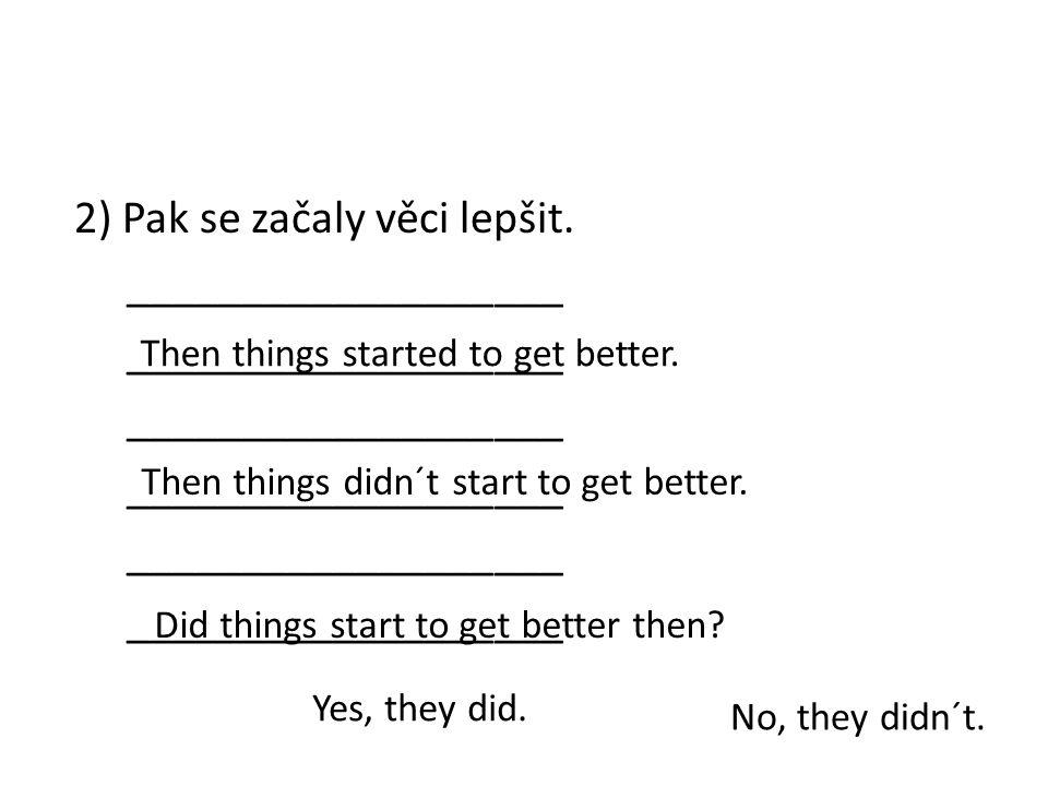 2) Pak se začaly věci lepšit. ___________________ Then things started to get better.