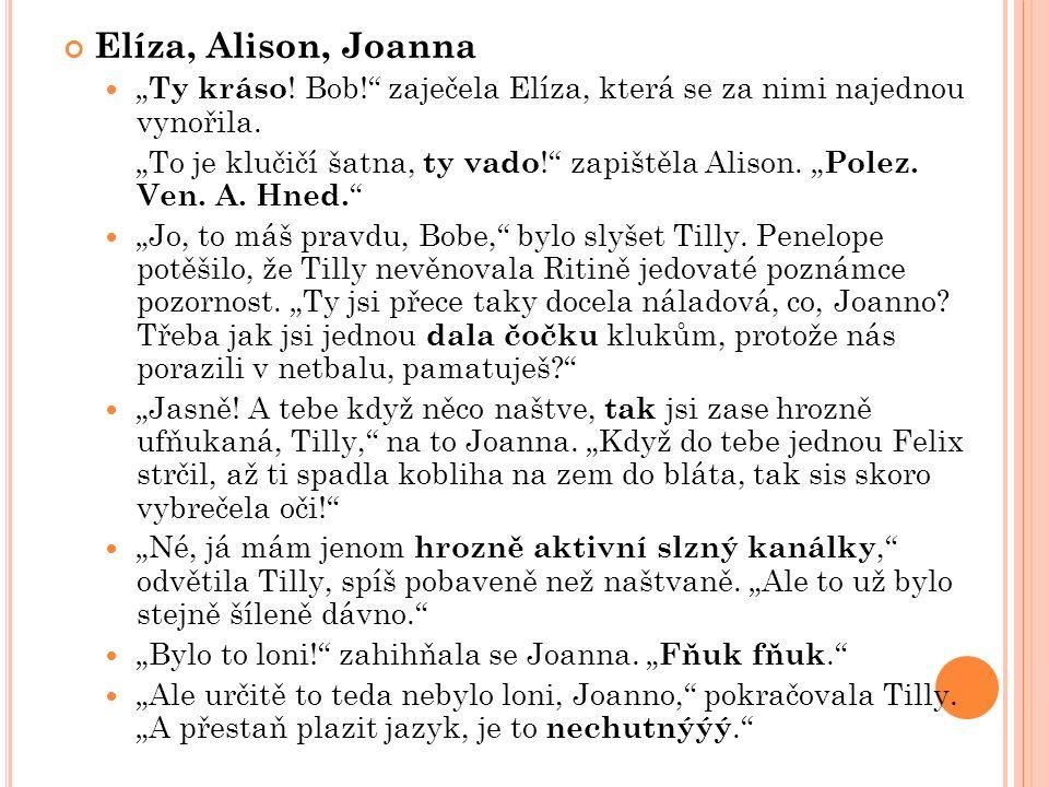 """Elíza, Alison, Joanna """" Ty kráso . Bob! zaječela Elíza, která se za nimi najednou vynořila."""