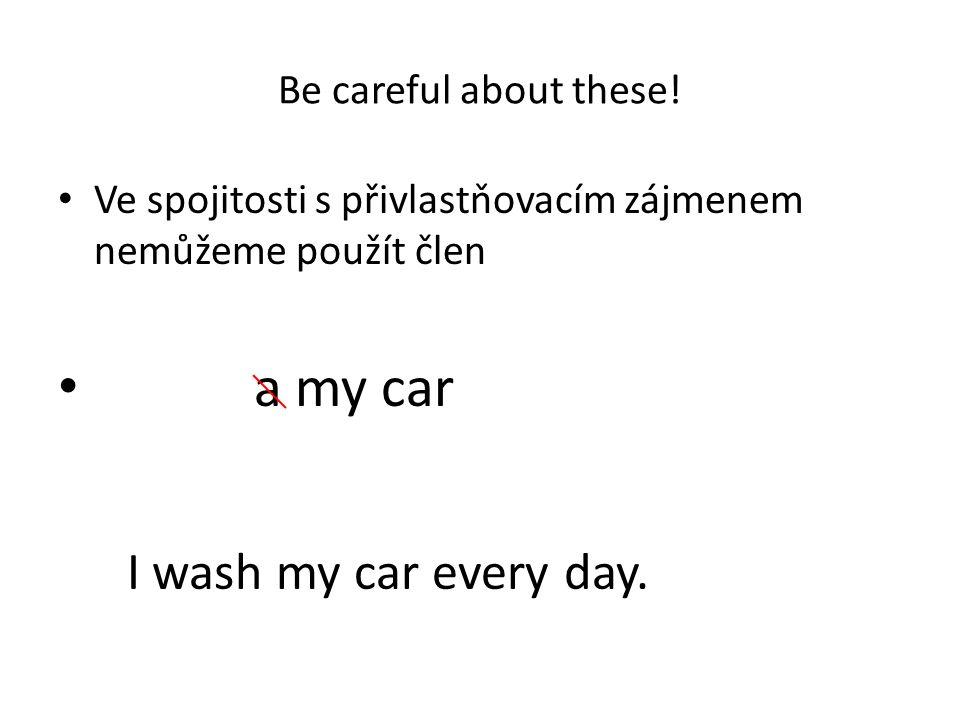 Be careful about these! Ve spojitosti s přivlastňovacím zájmenem nemůžeme použít člen a my car I wash my car every day.
